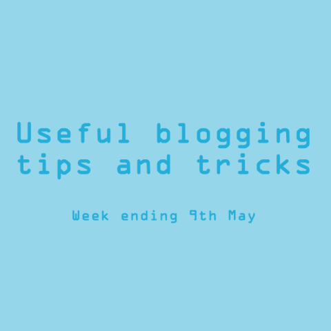 Useful blogging tips and tricks. Week ending 9th May