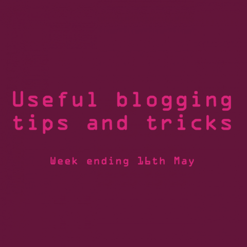Useful blogging tips and tricks. Week ending 16th May