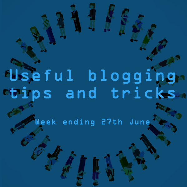 Useful blogging tips and tricks for bloggers. Week ending 27th June