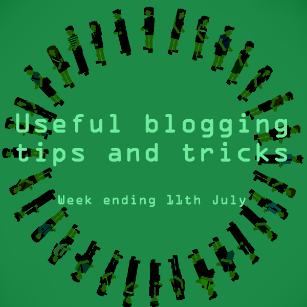 Useful blogging tips and tricks for bloggers. Week ending 11th July