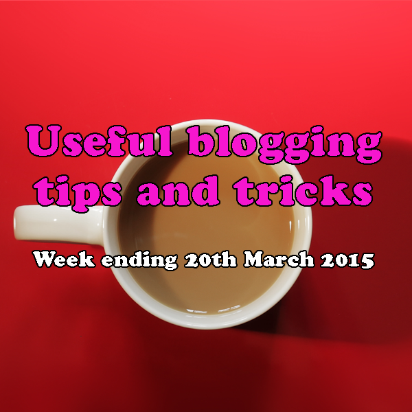 8 useful blogging tips and tricks. Week ending 20th March 2015