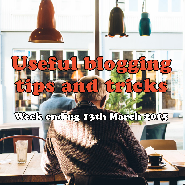7 useful blogging tips and tricks. Week ending 13th March 2015