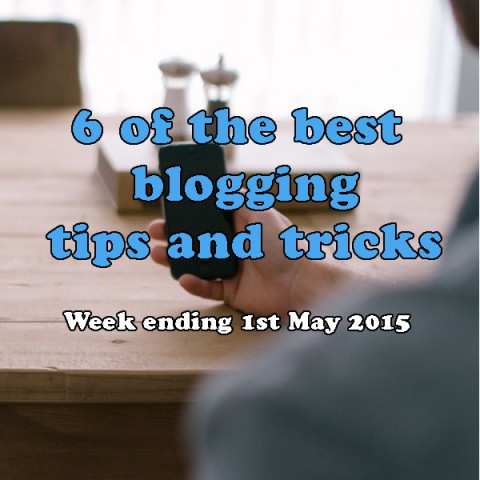6 of the best blogging tips and tricks. Week ending 1st May 2015
