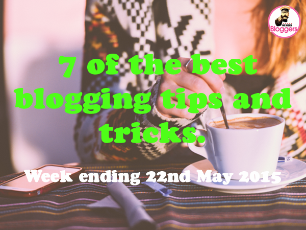 7 of the best blogging tips and tricks. Week ending 22nd May 2015