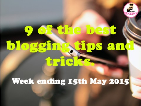 9 of the best blogging tips and tricks. Week ending 15th May 2015
