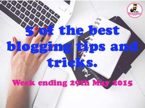 5 of the best blogging tips and tricks. Week ending 29th May 2015
