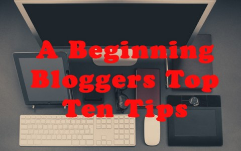 A Beginning Bloggers Top Ten Tips