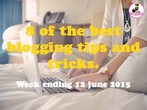 8 of the best blogging tips and tricks. Week ending 12th June 2015
