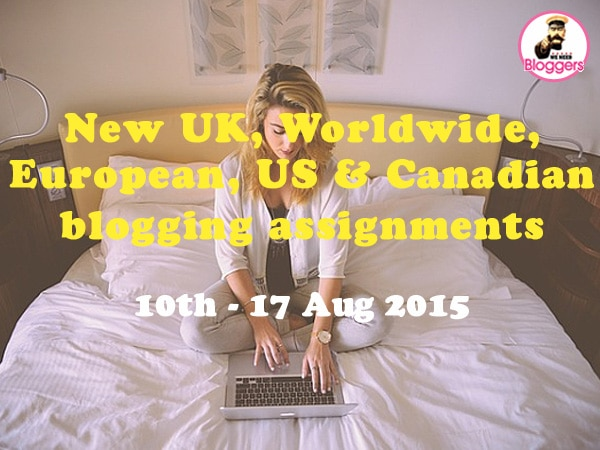 New UK, Worldwide, European, US & Canadian blogging assignments 10th - 17th Aug 2015 (Bloggers Wanted)