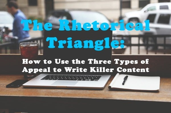 The Rhetorical Triangle: How to Use the Three Types of Appeal to Write Killer Content
