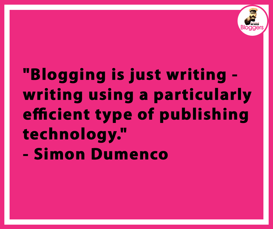 """Blogging is just writing -- writing using a particularly efficient type of publishing technology."""