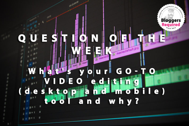 Blogger question of the week: What's your go-to VIDEO editing (desktop and mobile) tool and why?