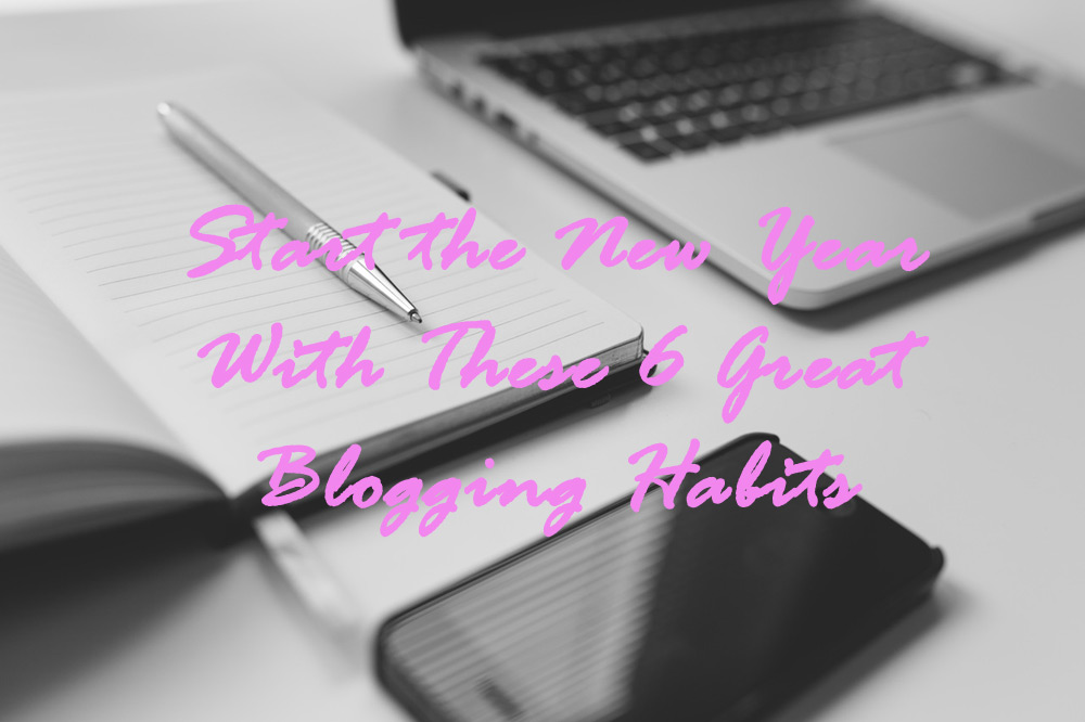 Start the New Year With These 6 Great Blogging Habits