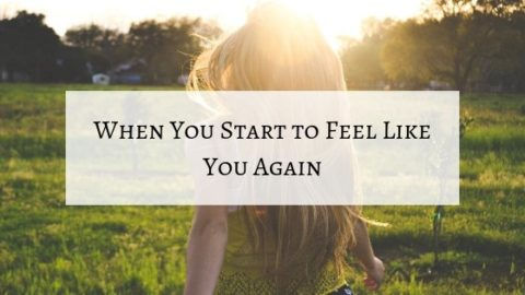 The Moment You Start to Feel Like You Again