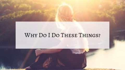 Asking Myself Why Do I Do These Things?