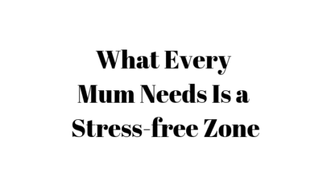 What Every Mum Needs Is a Stress-free Zone
